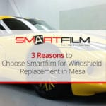 3 Reasons to Choose Smartfilm for Windshield Replacement in Mesa